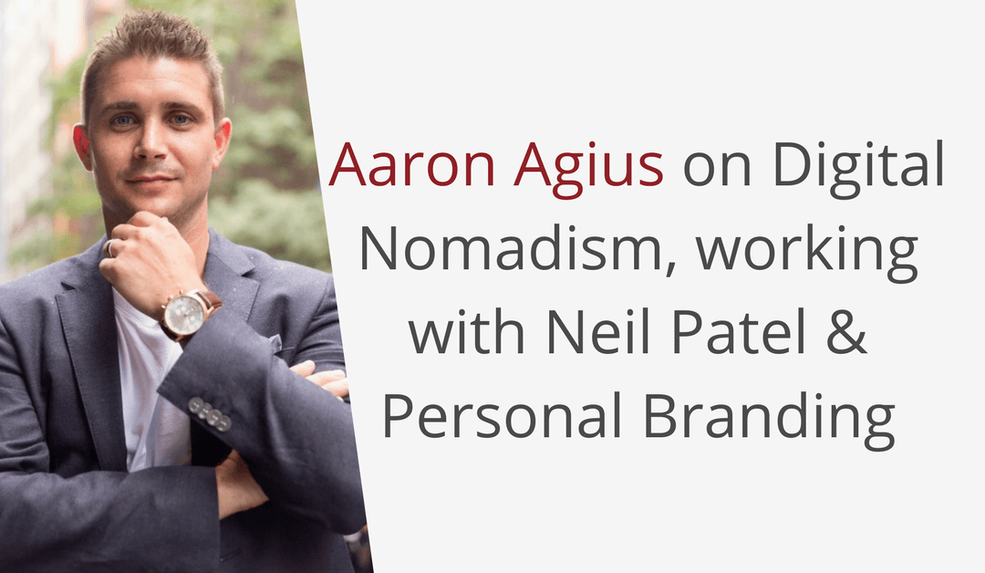 Aaron Agius on Digital Nomadism, working with Neil Patel & Personal Branding